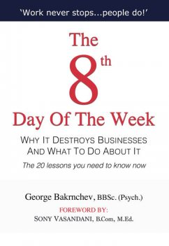 The 8th Day of the Week: Why It Destroys Businesses and What to Do about It, George Bakrnchev