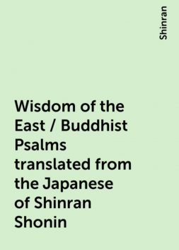 Wisdom of the East / Buddhist Psalms translated from the Japanese of Shinran Shonin, Shinran