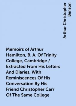 Memoirs of Arthur Hamilton, B. A. Of Trinity College, Cambridge / Extracted From His Letters And Diaries, With Reminiscences Of His Conversation By His Friend Christopher Carr Of The Same College, Arthur Christopher Benson