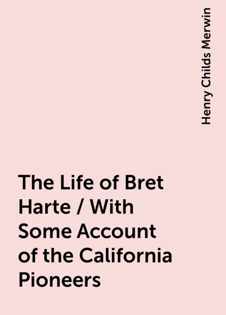 The Life of Bret Harte / With Some Account of the California Pioneers, Henry Childs Merwin