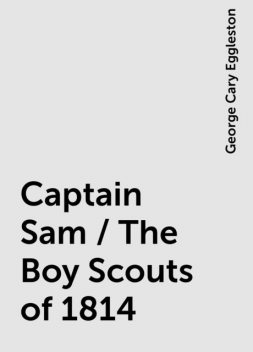 Captain Sam / The Boy Scouts of 1814, George Cary Eggleston