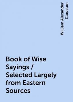 Book of Wise Sayings / Selected Largely from Eastern Sources, William Alexander Clouston