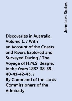 Discoveries in Australia, Volume 1. / With an Account of the Coasts and Rivers Explored and Surveyed During / The Voyage of H.M.S. Beagle, in the Years 1837-38-39-40-41-42-43. / By Command of the Lords Commissioners of the Admiralty. Also a Narrative / Of, John Lort Stokes