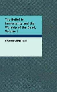 The Belief in Immortality and the Worship of the Dead, Volume I (of 3) / The Belief Among the Aborigines of Australia, the Torres Straits Islands, New Guinea and Melanesia, James George Frazer