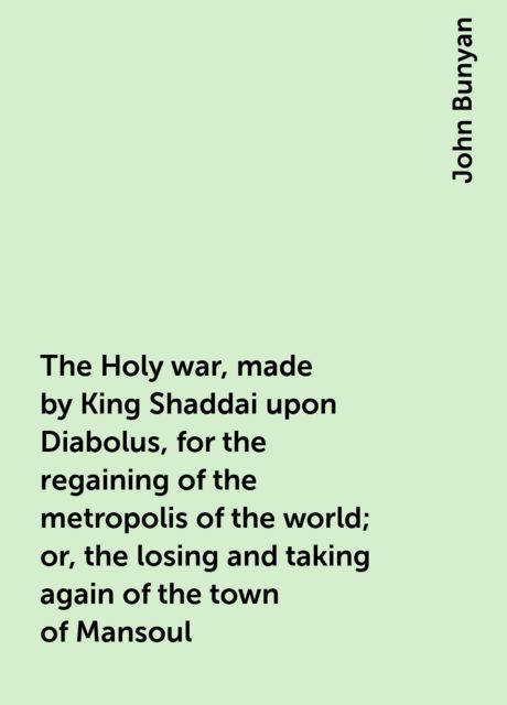 The Holy war, made by King Shaddai upon Diabolus, for the regaining of the metropolis of the world; or, the losing and taking again of the town of Mansoul, John Bunyan