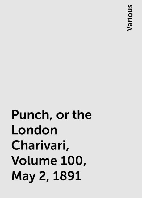 Punch, or the London Charivari, Volume 100, May 2, 1891, Various