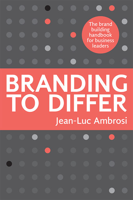 Branding to Differ: The Brand Building Handbook for Business Leaders, Jean-Luc Ambrosi