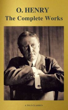 The Complete Works of O. Henry: Short Stories, Poems and Letters (illustrated, Annotated and Active TOC) (A to Z Classics), O.Henry, A to Z Classics