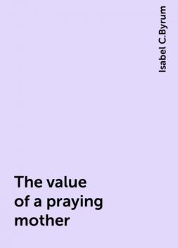 The value of a praying mother, Isabel C.Byrum