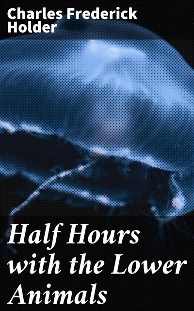 Half Hours with the Lower Animals, Charles Frederick Holder