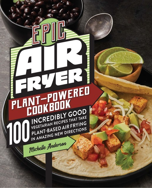 Epic Air Fryer Plant-Powered Cookbook, Michelle Anderson