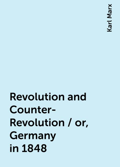 Revolution and Counter-Revolution / or, Germany in 1848, Karl Marx