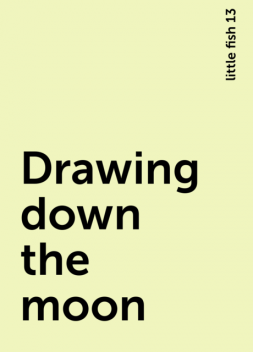 Drawing down the moon, little fish 13