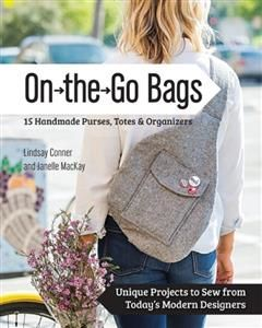 On the Go Bags – 15 Handmade Purses, Totes & Organizers, Lindsay Conner