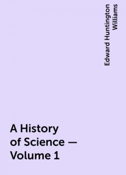 A History of Science — Volume 1, Edward Huntington Williams