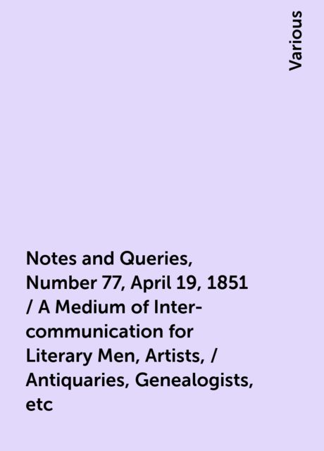 Notes and Queries, Number 77, April 19, 1851 / A Medium of Inter-communication for Literary Men, Artists, / Antiquaries, Genealogists, etc, Various
