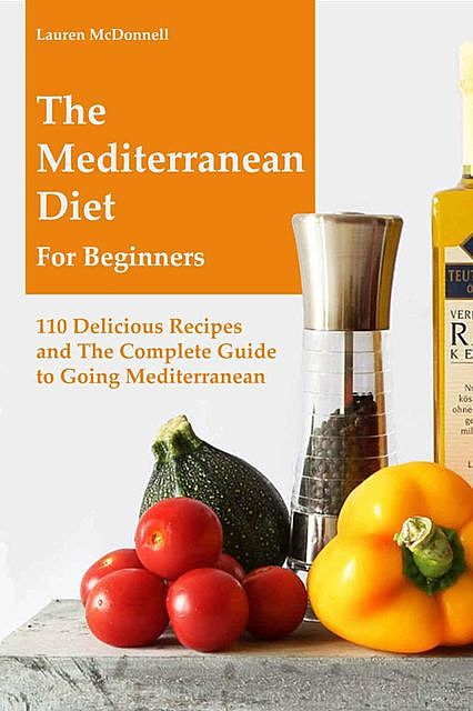Mediterranean Diet: The Mediterranean Diet for Beginners: 110 Delicious Recipes and The Complete Guide to Going Mediterranean, Lauren Mcdonnell