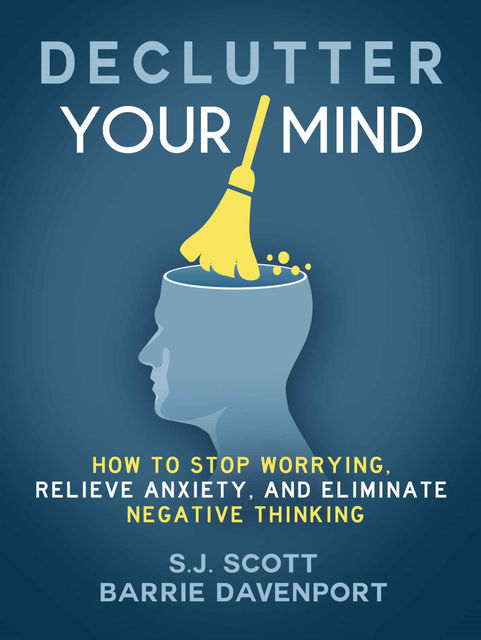 Declutter Your Mind: How to Stop Worrying, Relieve Anxiety, and Eliminate Negative Thinking (Mindfulness Book Series 1), Scott, S.J.