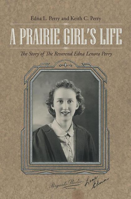 A Prairie Girl's Life: The Story of the Reverend Edna Lenora Perry, Edna L.Perry, Keith C.Perry