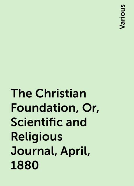 The Christian Foundation, Or, Scientific and Religious Journal, April, 1880, Various