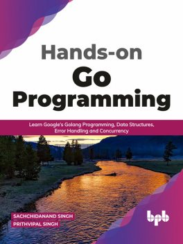 Hands-on Go Programming: Learn Google's Golang Programming, Data Structures, Error Handling and Concurrency ( English Edition), Prithvipal Singh, Sachchidanand Singh