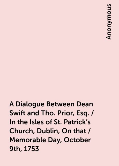 A Dialogue Between Dean Swift and Tho. Prior, Esq. / In the Isles of St. Patrick's Church, Dublin, On that / Memorable Day, October 9th, 1753,