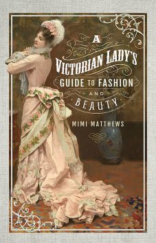 A Victorian Lady's Guide to Fashion and Beauty, Mimi Matthews