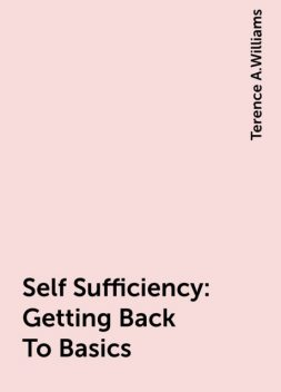 Self Sufficiency: Getting Back To Basics, Terence A.Williams