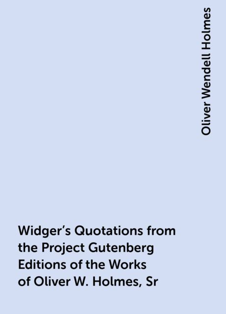 Widger's Quotations from the Project Gutenberg Editions of the Works of Oliver W. Holmes, Sr, Oliver Wendell Holmes