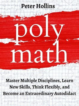 Polymath: Master Multiple Disciplines, Learn New Skills, Think Flexibly, and Become Extraordinary Autodidact, Peter Hollins