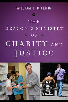 The Deacon's Ministry of Charity and Justice, William T. Ditewig
