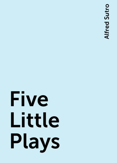 Five Little Plays, Alfred Sutro