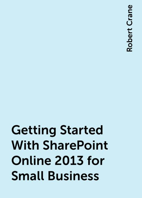 Getting Started With SharePoint Online 2013 for Small Business, Robert Crane