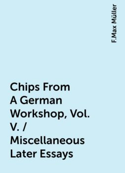 Chips From A German Workshop, Vol. V. / Miscellaneous Later Essays, F.Max Müller