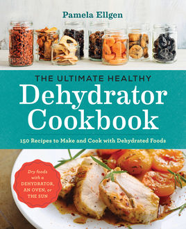 The Ultimate Healthy Dehydrator Cookbook, Pamela Ellgen
