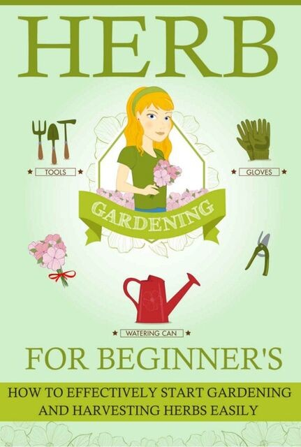 Herb Gardening For Beginners – How To Effectively Start Gardening And Harvesting Herbs Easily, Old Natural Ways