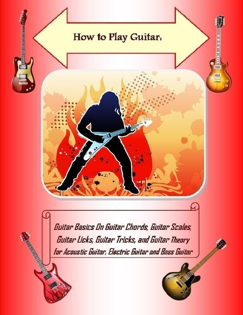 How to Play Guitar: Guitar Basics On Guitar Chords, Guitar Scales, Guitar Licks, Guitar Tricks, and Guitar Theory for Acoustic Guitar, Electric Guitar and Bass Guitar, Malibu Publishing, Steve Colburne