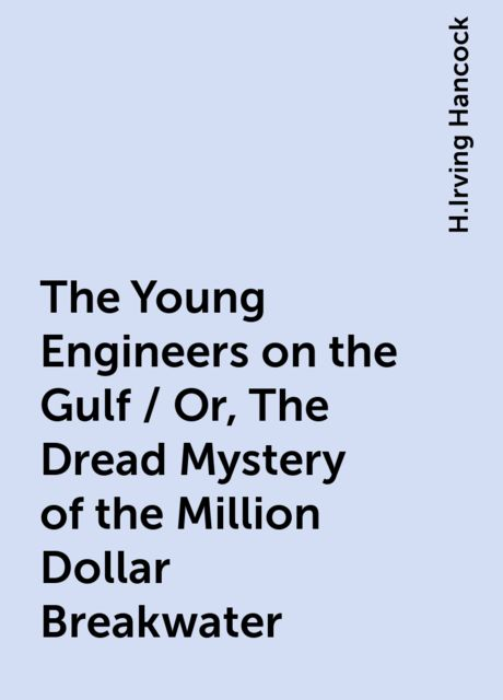 The Young Engineers on the Gulf / Or, The Dread Mystery of the Million Dollar Breakwater, H.Irving Hancock