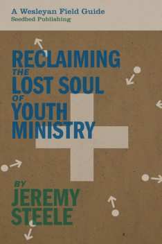 Reclaiming the Lost Soul of Youth Ministry, Jeremy Steele