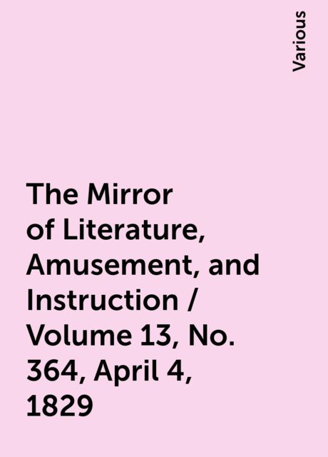 The Mirror of Literature, Amusement, and Instruction / Volume 13, No. 364, April 4, 1829, Various