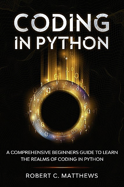 Coding in Python: A Comprehensive Beginners Guide to Learn the Realms of Coding in Python, Robert, Matthews