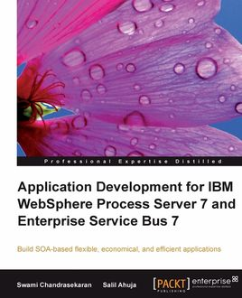 Application Development for IBM WebSphere Process Server 7 and Enterprise Service Bus 7, Salil Ahuja, Swami Chandrasekaran