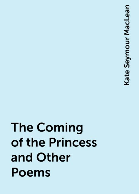 The Coming of the Princess and Other Poems, Kate Seymour MacLean