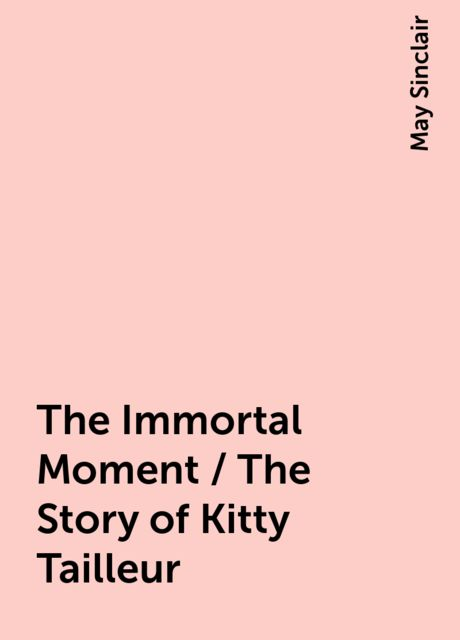 The Immortal Moment / The Story of Kitty Tailleur, May Sinclair