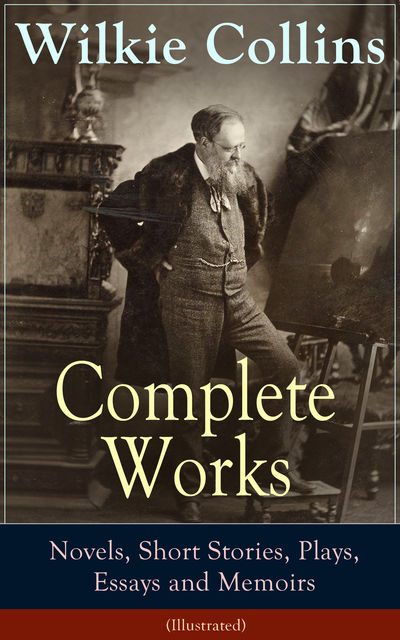 Complete Works of Wilkie Collins: Novels, Short Stories, Plays, Essays and Memoirs (Illustrated), Wilkie Collins, John McLenan