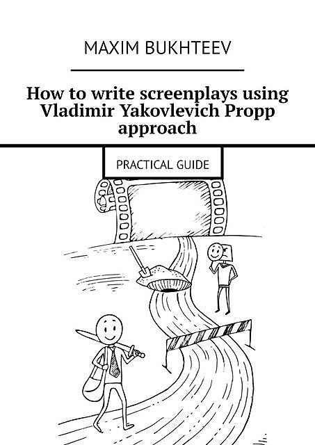 How to write screenplays using Vladimir Yakovlevich Propp approach. PRACTICAL GUIDE, Maxim Bukhteev