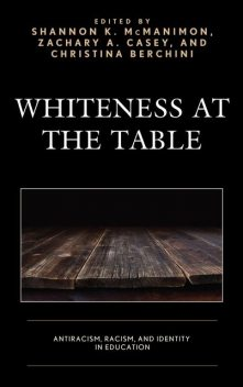 Whiteness at the Table, Bryan Davis, Audrey Lensmire, Beverly E. Cross, Christina Berchini, Decoteau J. Irby, Erin T. Miller, Jessica Dockter Tierney, Mary E. Lee-Nichols, Samuel Jaye Tanner, Shannon K. McManimon, Timothy J. Lensmire, Zachary A. Casey