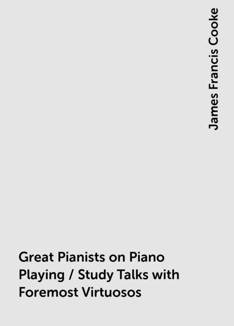 Great Pianists on Piano Playing / Study Talks with Foremost Virtuosos. A Series of Personal Educational Conferences with Renowned Masters of the Keyboard, Presenting the Most Modern Ideas upon the Subjects of Technic, Interpretation, Style and Expression, James Francis Cooke