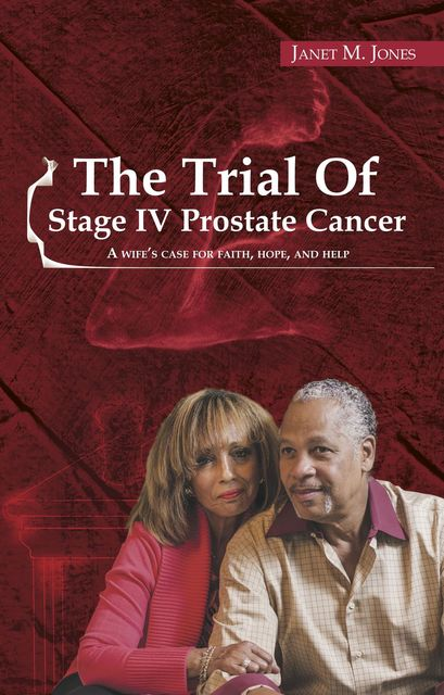 The Trial of Stage IV Prostate Cancer: A Wife's Case For Faith, Hope, And Help, Janet M Jones