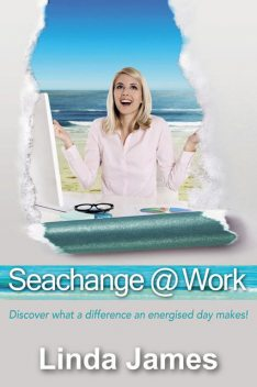 Seachange @ Work: Discover what a difference an energised day makes!, Linda James